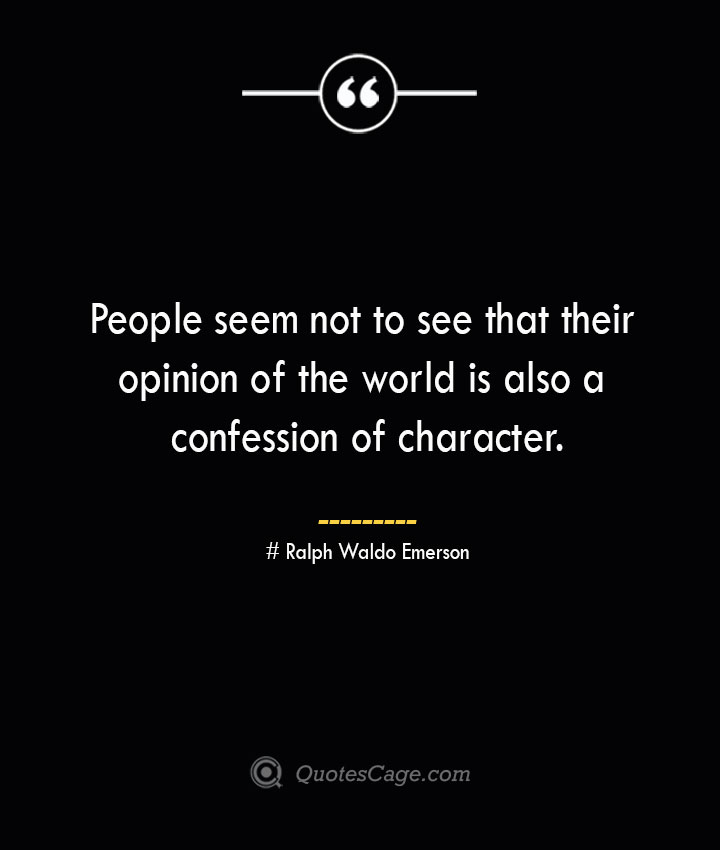 People seem not to see that their opinion of the world is also a confession of character.— Ralph Waldo Emerson