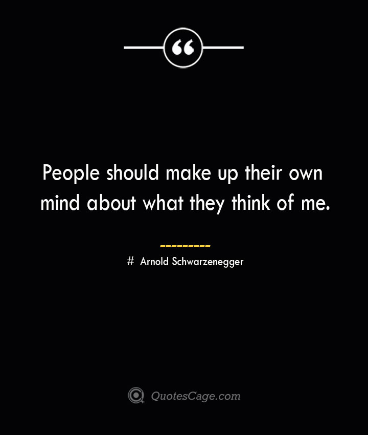 People should make up their own mind about what they think of me.— Arnold Schwarzenegger