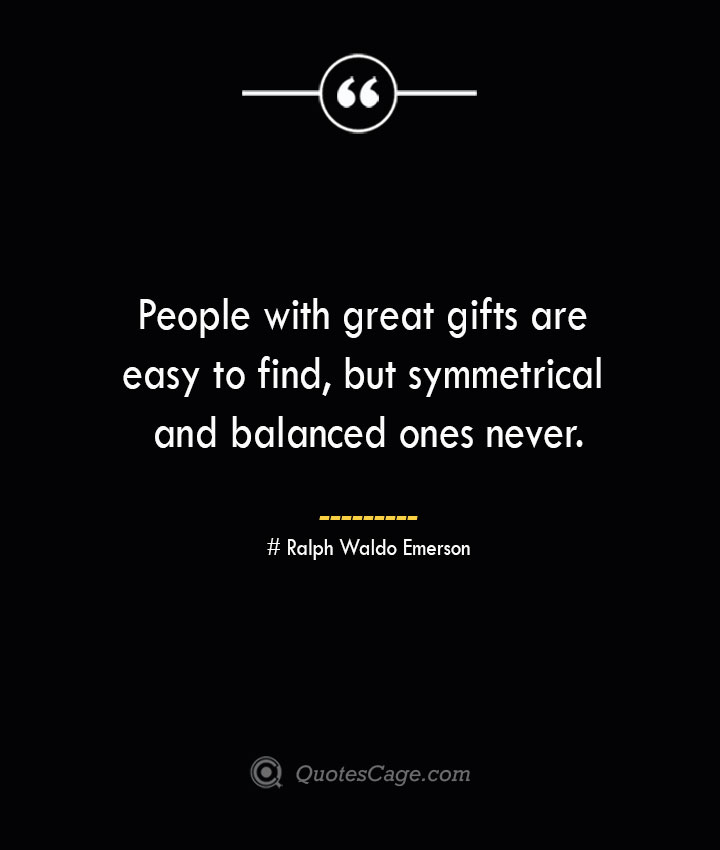 People with great gifts are easy to find but symmetrical and balanced ones never.— Ralph Waldo Emerson