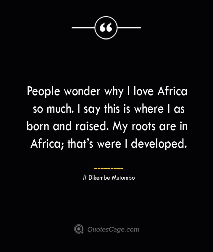 People wonder why I love Africa so much. I say this is where I was born and raised. My roots are in Africa thats were I developed.— Dikembe Mutombo