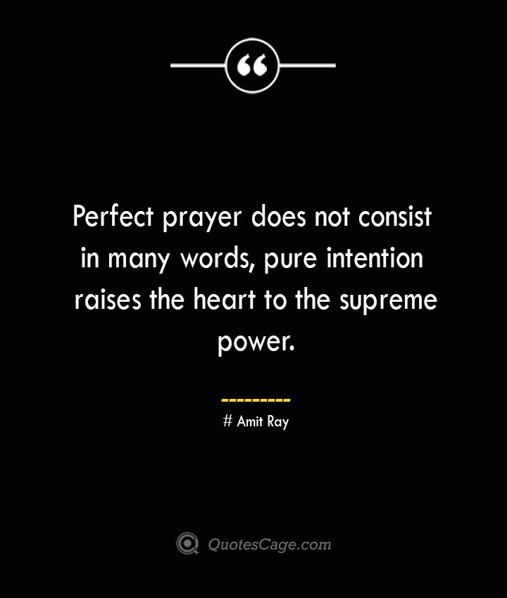 Perfect prayer does not consist in many words pure intention raises the heart to the supreme power.— Amit Ray