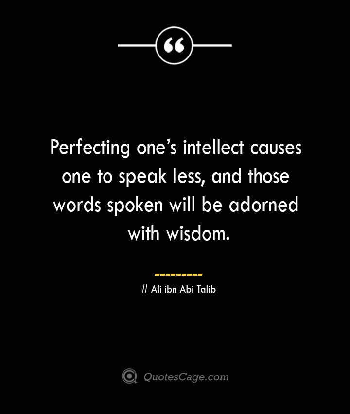 Perfecting ones intellect causes one to speak less and those words spoken will be adorned with wisdom.— Ali ibn Abi Talib