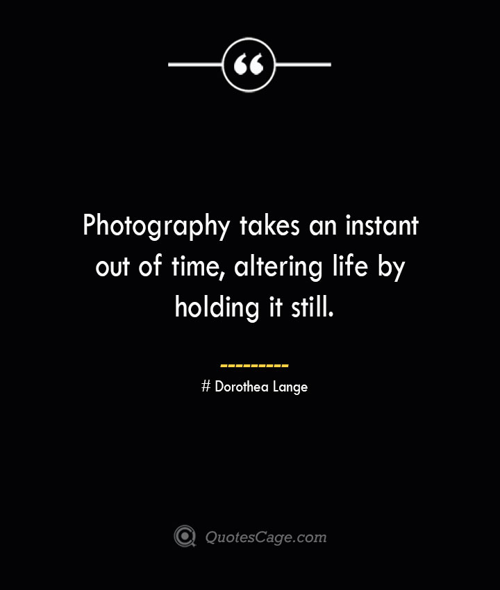 Photography takes an instant out of time altering life by holding it still.— Dorothea Lange