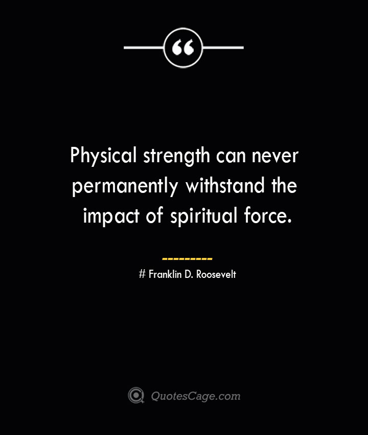 Physical strength can never permanently withstand the impact of spiritual force.— Franklin D. Roosevelt