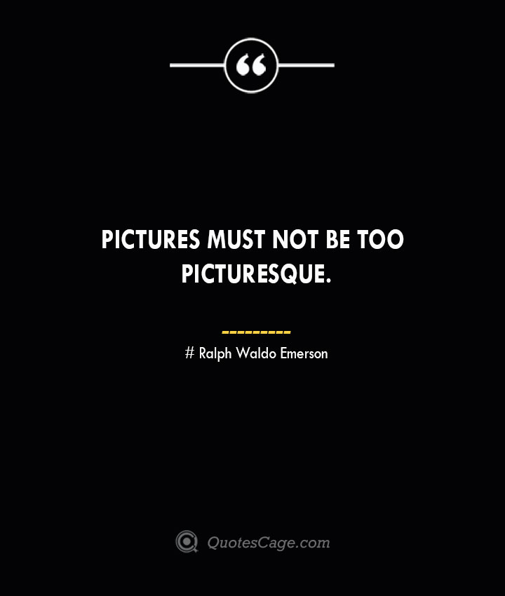 Pictures must not be too picturesque.— Ralph Waldo Emerson