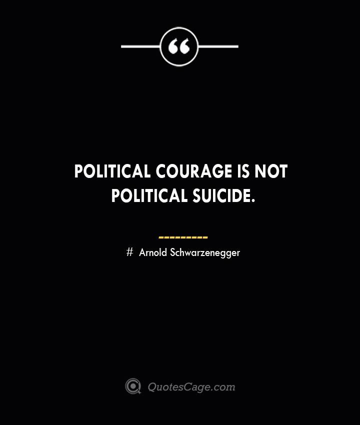 Political courage is not political suicide.— Arnold Schwarzenegger