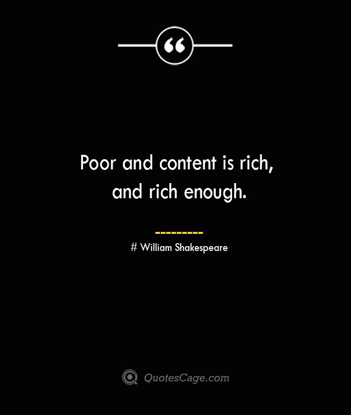 Poor and content is rich and rich enough. William Shakespeare
