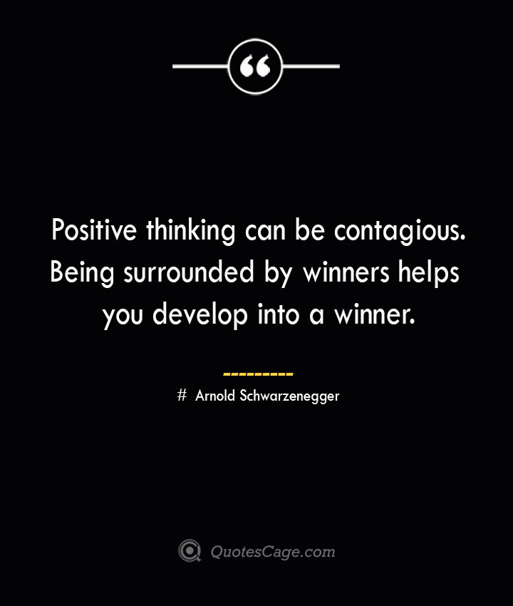 Positive thinking can be contagious. Being surrounded by winners helps you develop into a winner.— Arnold Schwarzenegger