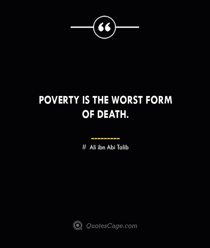 Poverty is the worst form of death.— Ali ibn Abi Talib