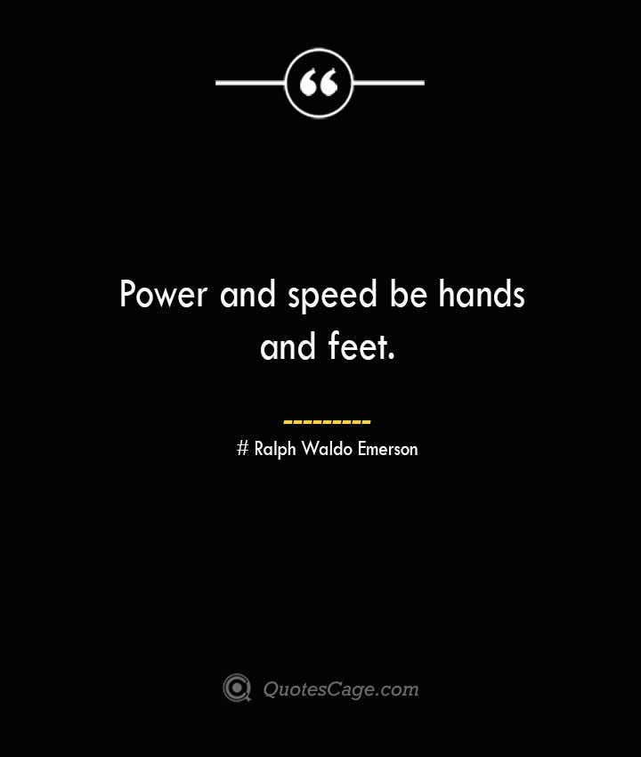 Power and speed be hands and feet.— Ralph Waldo Emerson