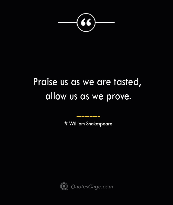 Praise us as we are tasted allow us as we prove. William Shakespeare