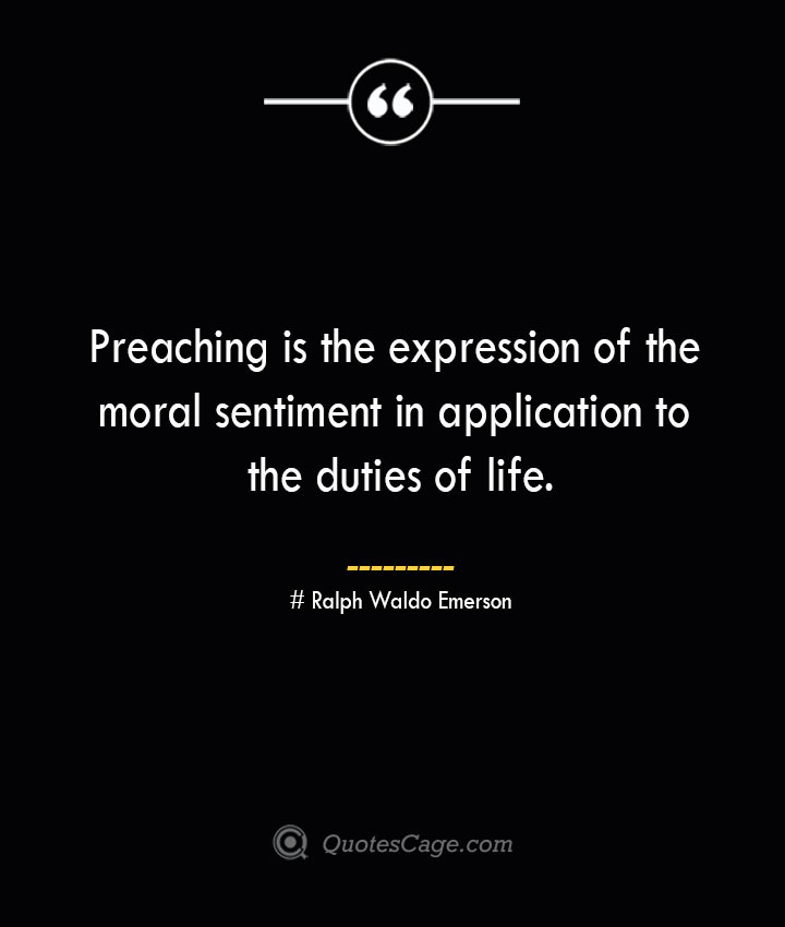 Preaching is the expression of the moral sentiment in application to the duties of life.— Ralph Waldo Emerson