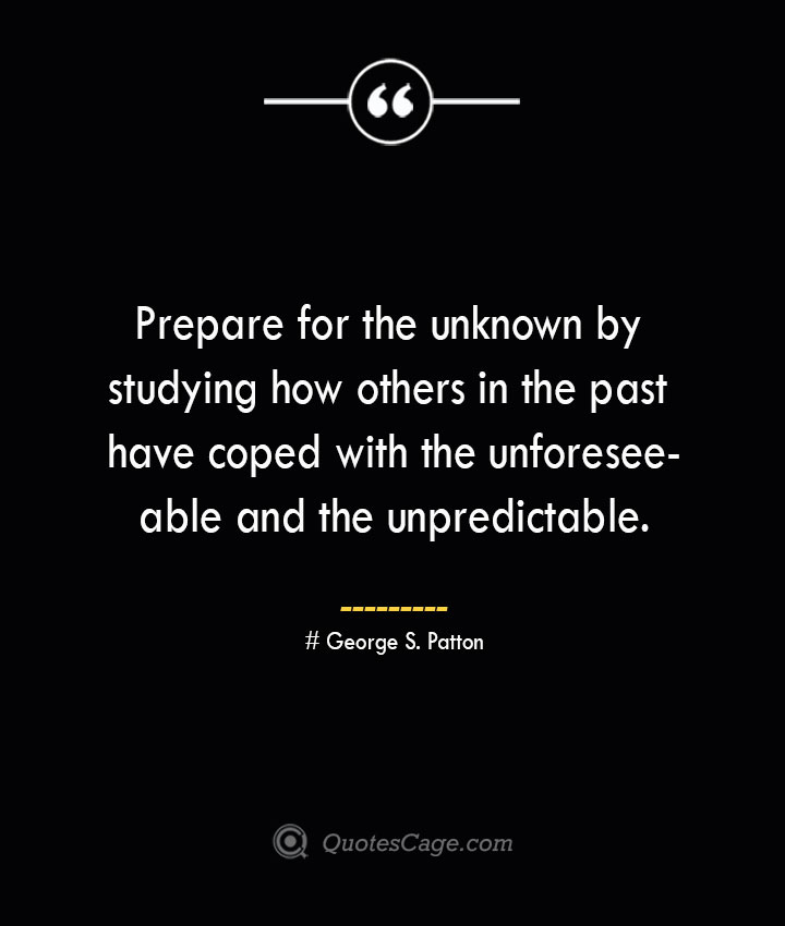 Prepare for the unknown by studying how others in the past have coped with the unforeseeable and the unpredictable.— George S. Patton
