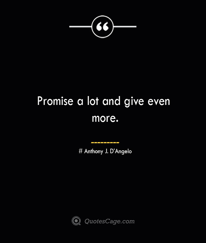 Promise a lot and give even more.— Anthony J. DAngelo