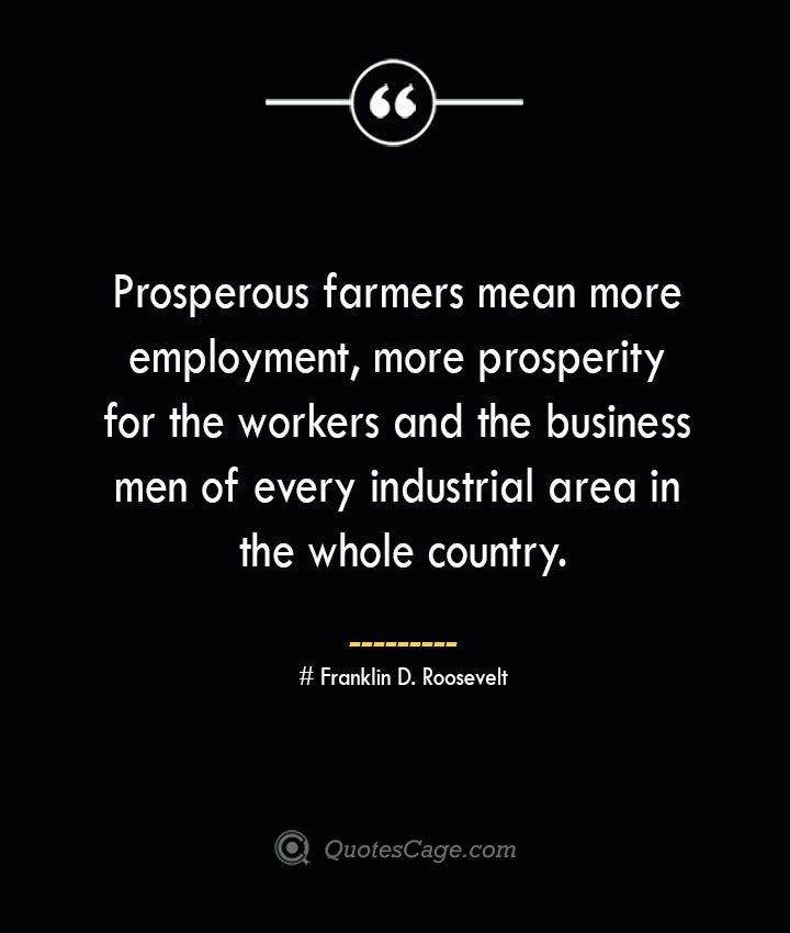 Prosperous farmers mean more employment more prosperity for the workers and the business men of every industrial area in the whole country.— Franklin D. Roosevelt