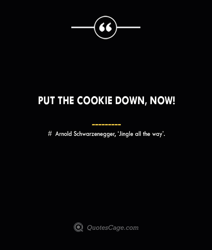 Put the cookie down now— Arnold Schwarzenegger 'Jingle all the way.