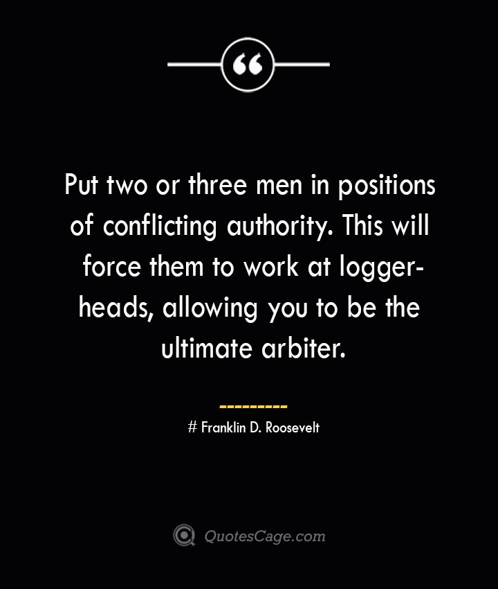 Put two or three men in positions of conflicting authority. This will force them to work at loggerheads allowing you to be the ultimate arbiter.— Franklin D. Roosevelt