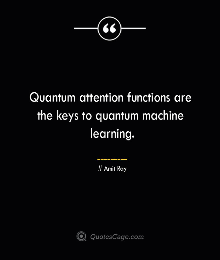 Quantum attention functions are the keys to quantum machine learning.— Amit Ray