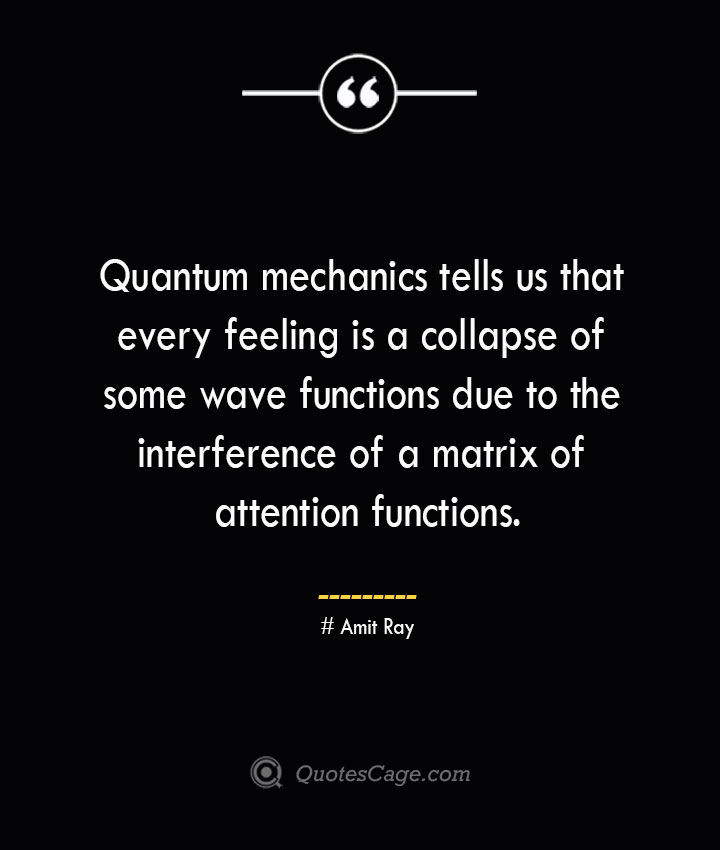 Quantum mechanics tells us that every feeling is a collapse of some wave functions due to the interference of a matrix of attention functions.— Amit Ray
