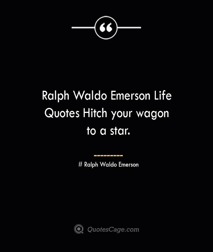 Ralph Waldo Emerson Life Quotes Hitch your wagon to a star.— Ralph Waldo Emerson
