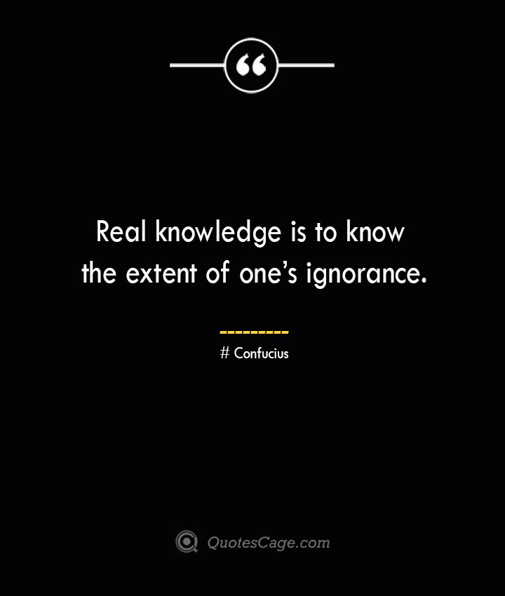 Real knowledge is to know the extent of ones ignorance.— Confucius