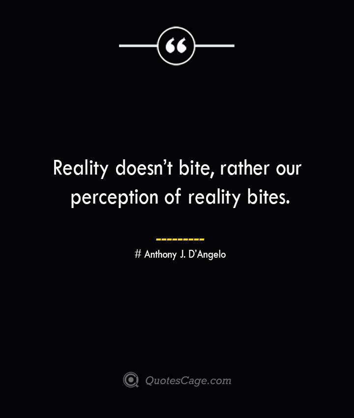 Reality doesnt bite rather our perception of reality bites.— Anthony J. DAngelo