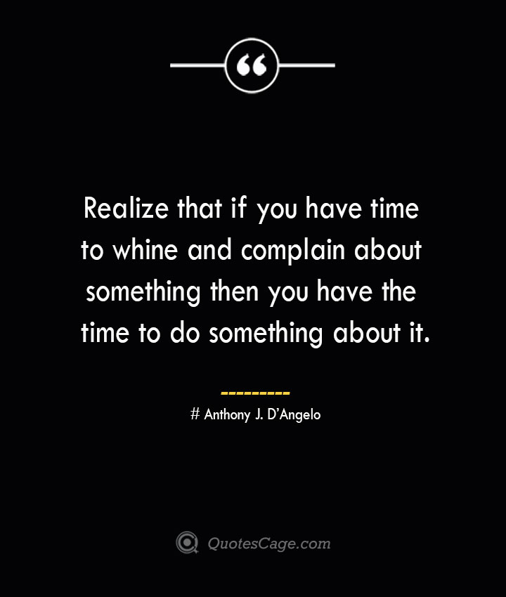 Realize that if you have time to whine and complain about something then you have the time to do something about it.— Anthony J. DAngelo