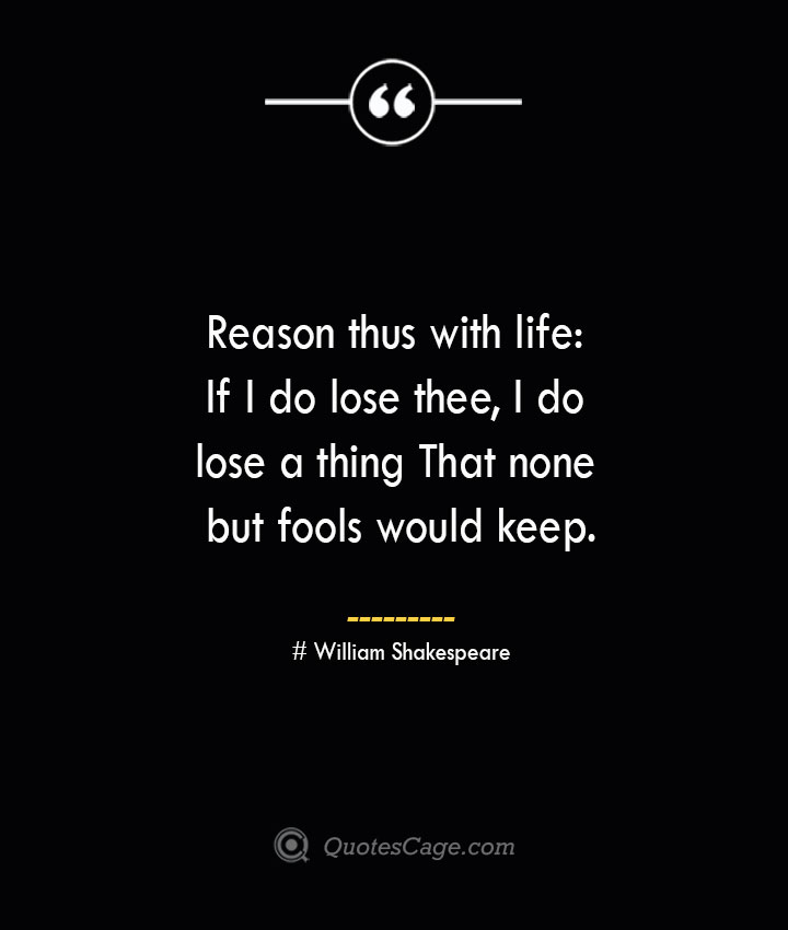 Reason thus with life If I do lose thee I do lose a thing That none but fools would keep.— William Shakespeare