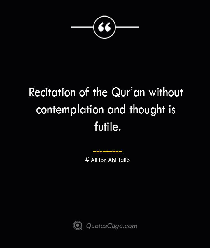 Recitation of the Quran without contemplation and thought is futile.— Ali ibn Abi Talib