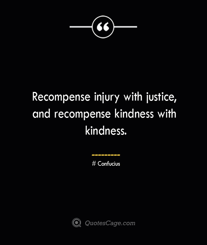 Recompense injury with justice and recompense kindness with kindness.— Confucius