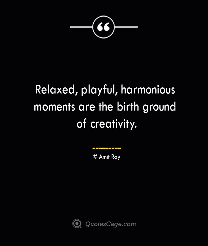 Relaxed playful harmonious moments are the birth ground of creativity.— Amit Ray