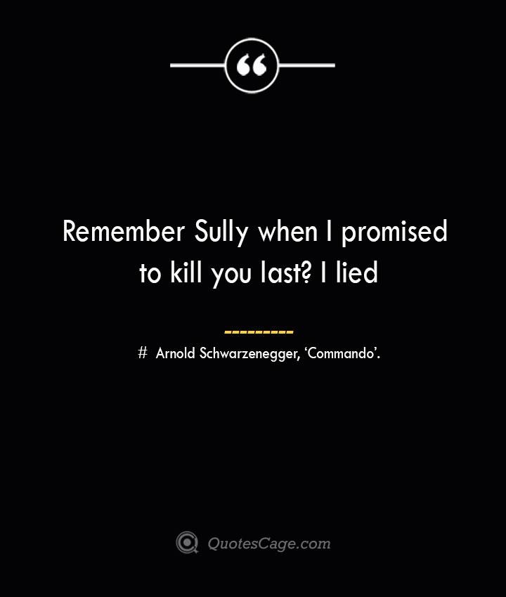 Remember Sully when I promised to kill you last I lied— Arnold Schwarzenegger 'Commando.