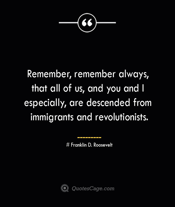 Remember remember always that all of us and you and I especially are descended from immigrants and revolutionists.— Franklin D. Roosevelt