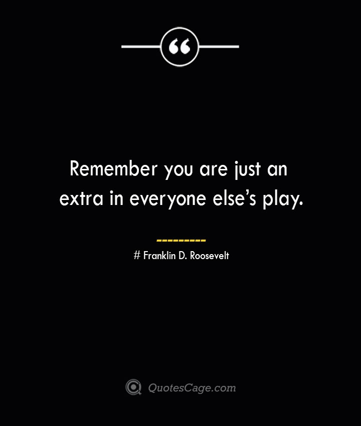 Remember you are just an extra in everyone elses play.— Franklin D. Roosevelt