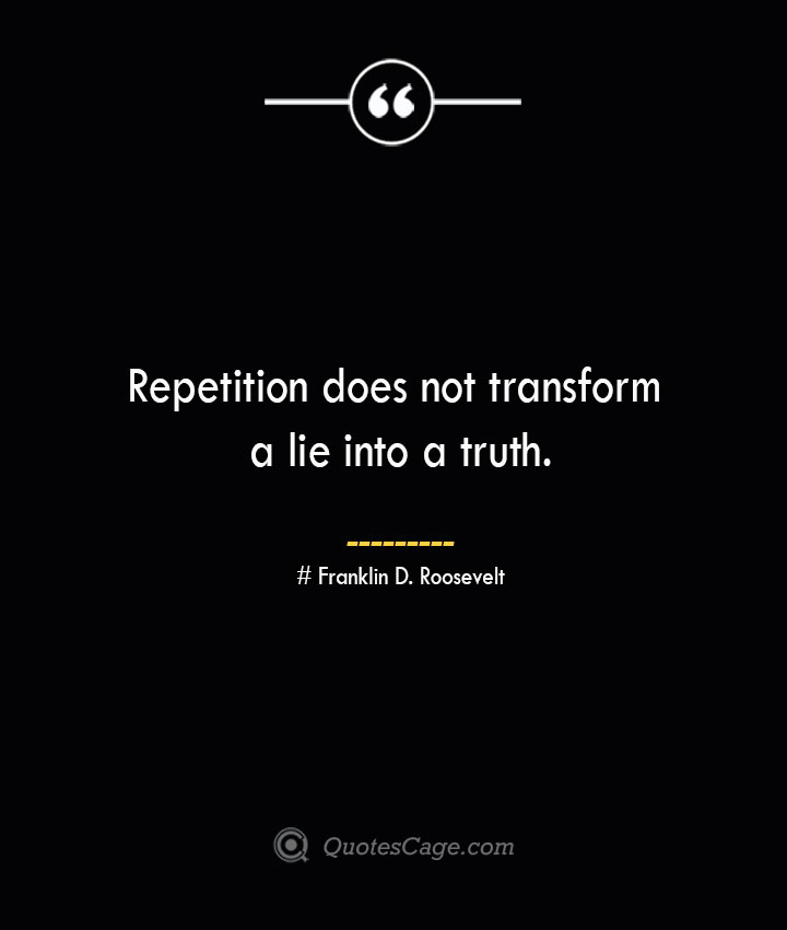Repetition does not transform a lie into a truth.— Franklin D. Roosevelt