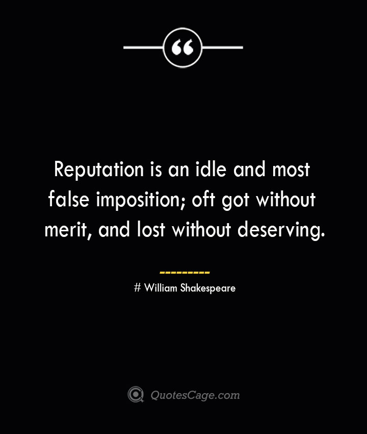 Reputation is an idle and most false imposition oft got without merit and lost without deserving. William Shakespeare