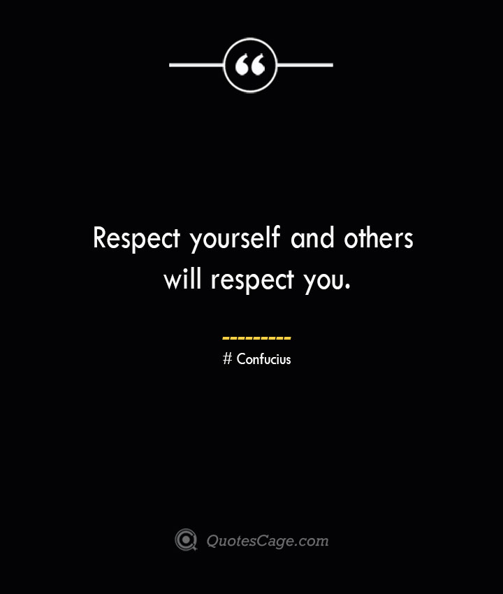 Respect yourself and others will respect you.— Confucius