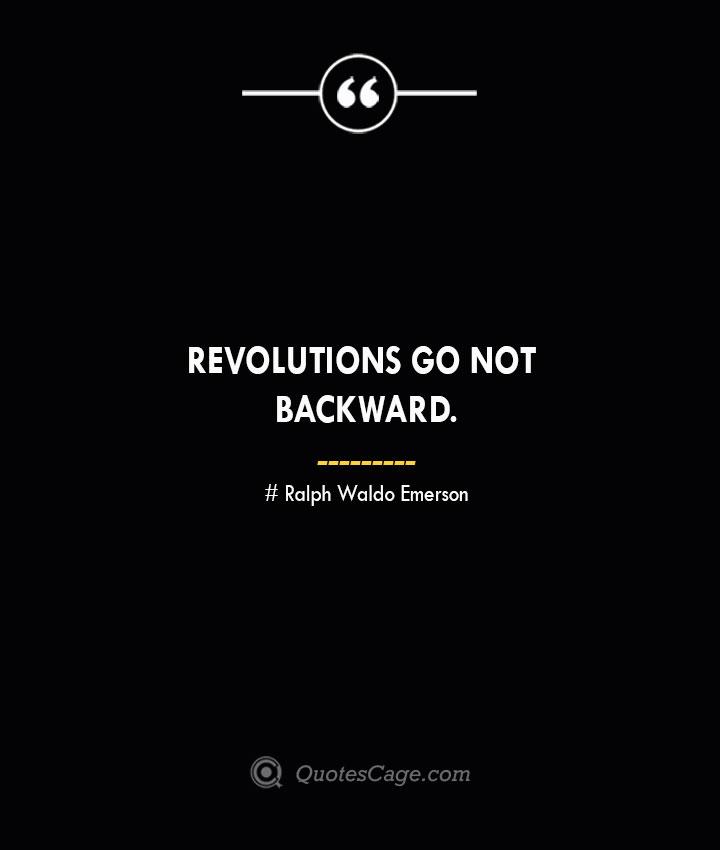 Revolutions go not backward. — Ralph Waldo Emerson