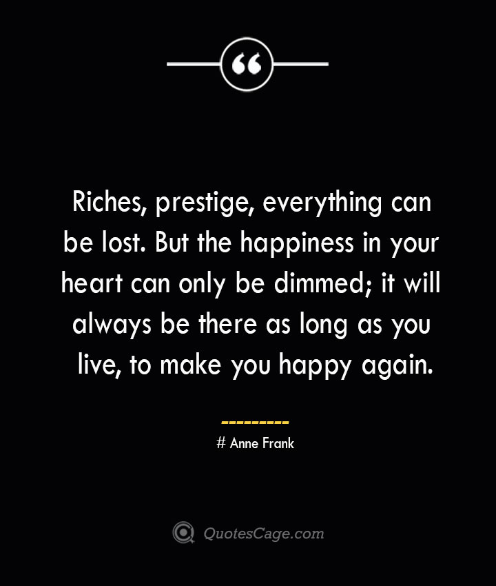 Riches prestige everything can be lost. But the happiness in your heart can only be dimmed it will always be there as long as you live to make you happy again.— Anne Frank