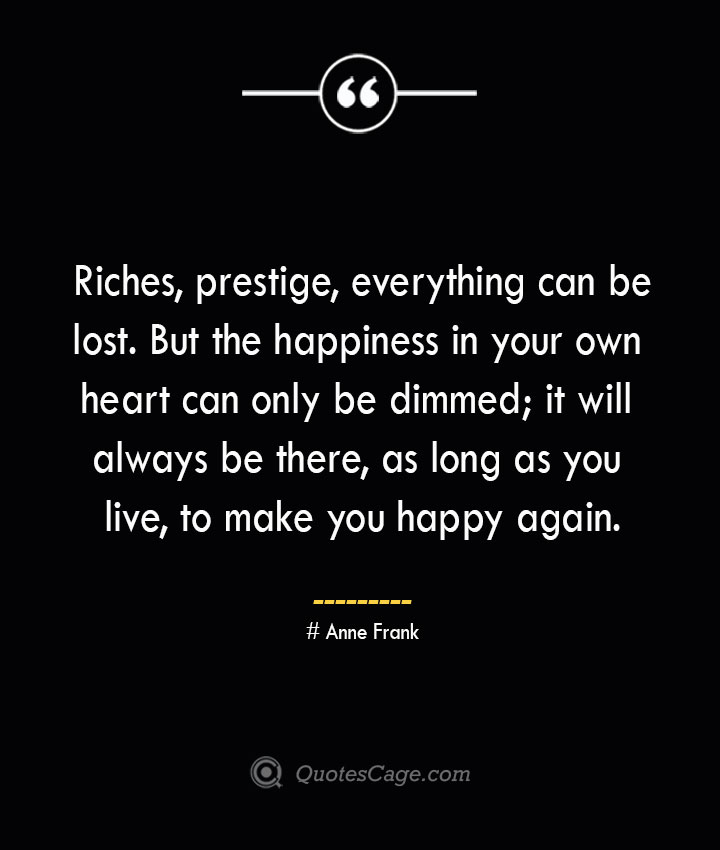 Riches prestige everything can be lost. But the happiness in your own heart can only be dimmed it will always be there as long as you live to make you happy again.— Anne Frank