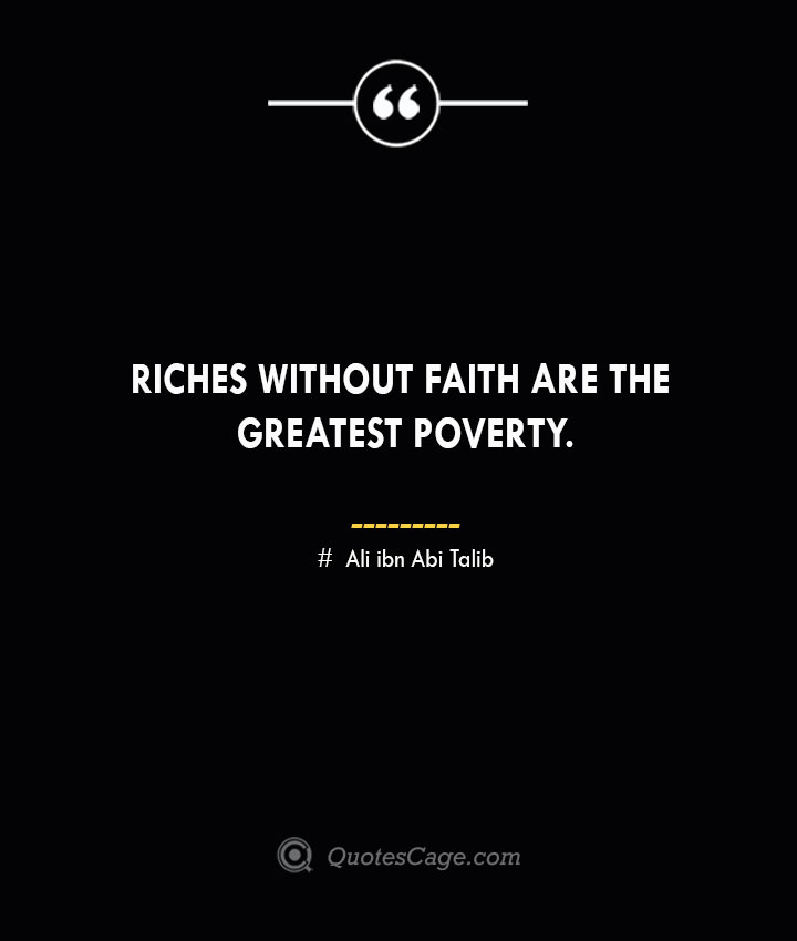 Riches without faith are the greatest poverty.— Ali ibn Abi Talib