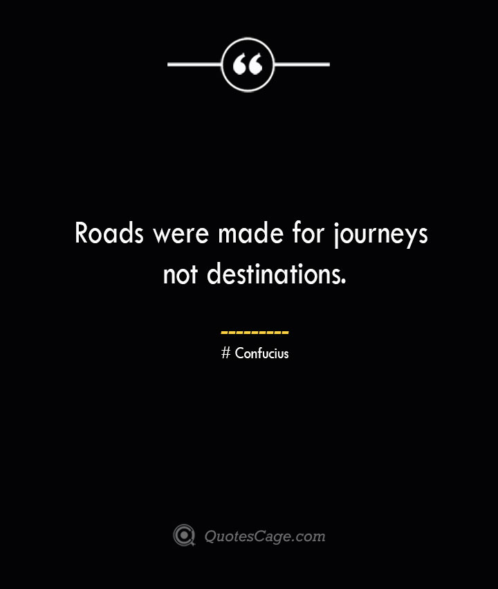 Roads were made for journeys not destinations.— Confucius