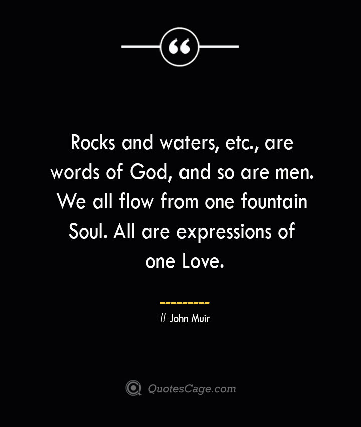 Rocks and waters etc. are words of God and so are men. We all flow from one fountain Soul. All are expressions of one Love.— John Muir
