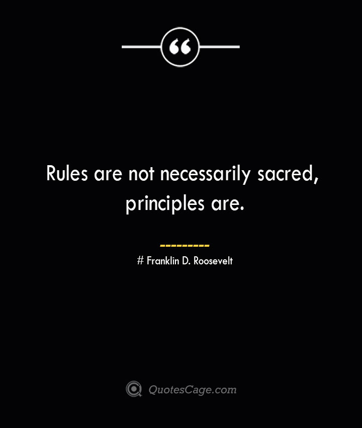 Rules are not necessarily sacred principles are.— Franklin D. Roosevelt