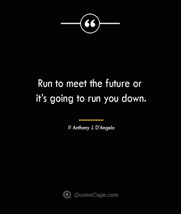 Run to meet the future or its going to run you down.— Anthony J. DAngelo