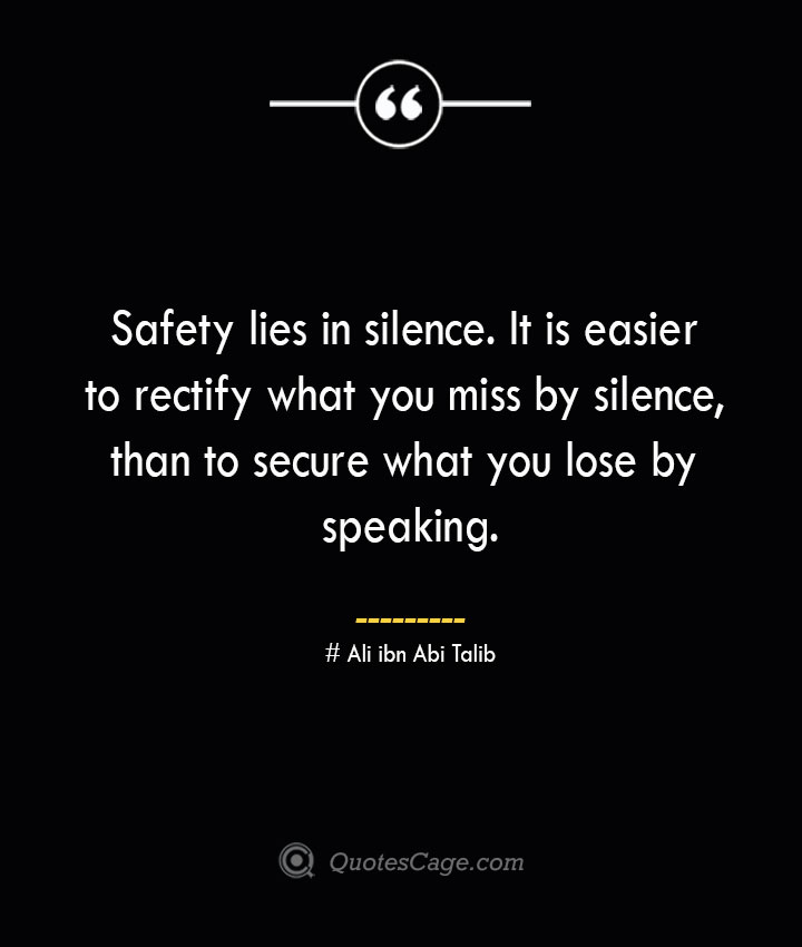 Safety lies in silence. It is easier to rectify what you miss by silence than to secure what you lose by speaking.— Ali ibn Abi Talib