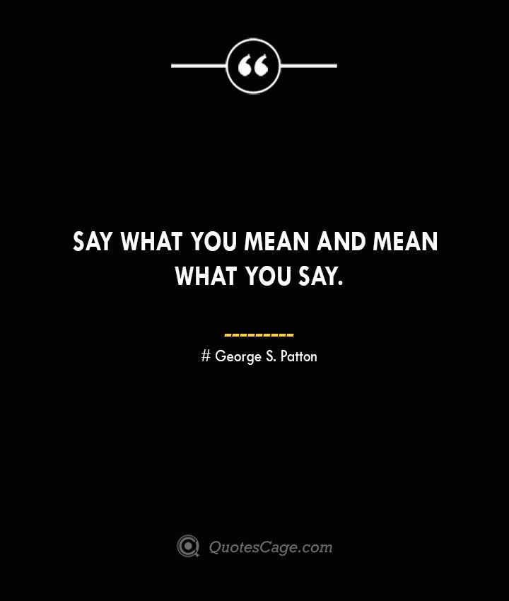 Say what you mean and mean what you say.— George S. Patton 1