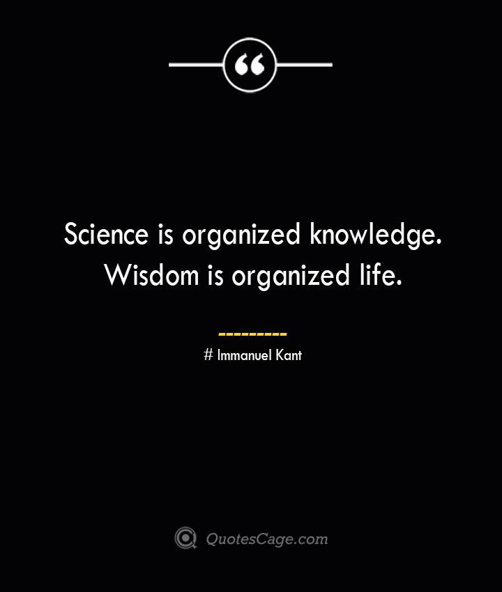 Science is organized knowledge. Wisdom is organized life.— Immanuel Kant