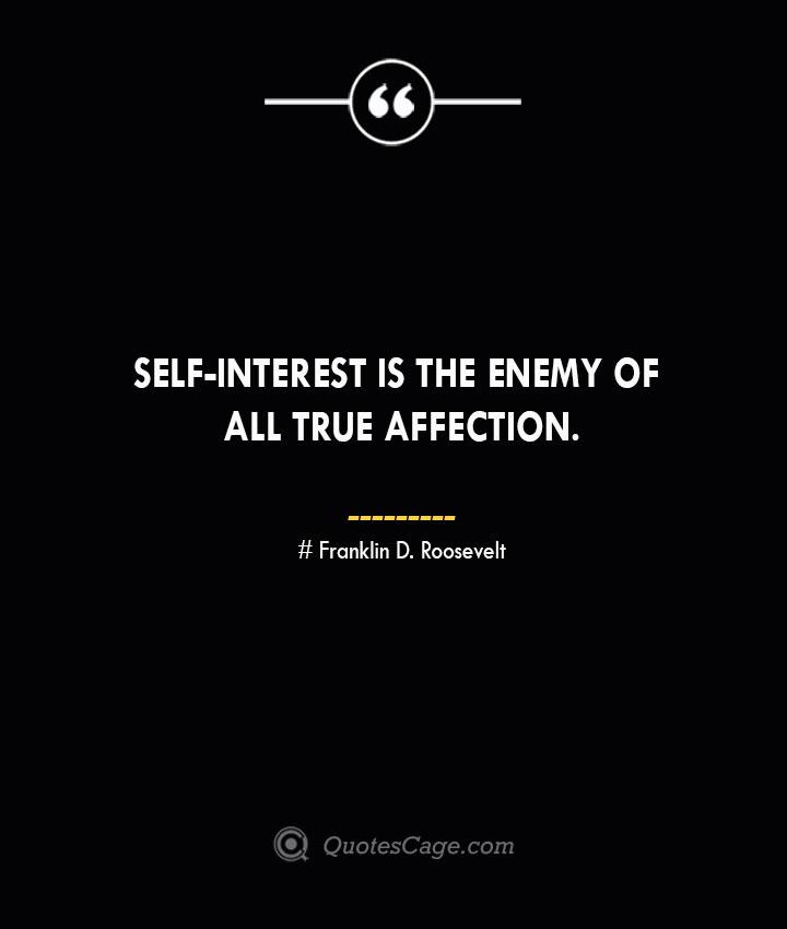 Self interest is the enemy of all true affection.— Franklin D. Roosevelt