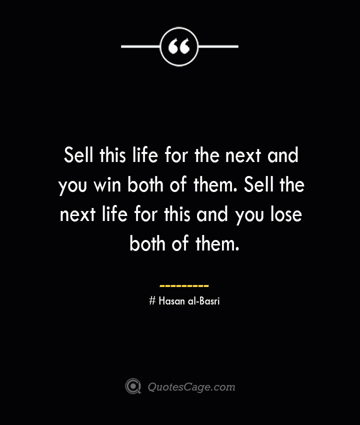 Sell this life for the next and you win both of them. Sell the next life for this and you lose both of them.— Hasan al Basri